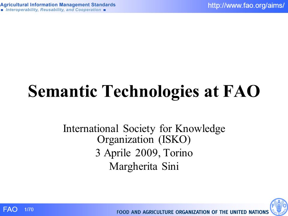 FAO 1/70 http://www.fao.org/aims/ Semantic Technologies at FAO International Society for Knowledge Organization (ISKO) 3 Aprile 2009, Torino Margherit