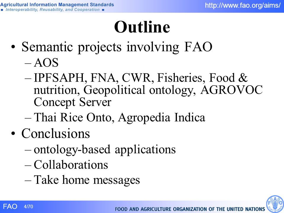 FAO 4/70 http://www.fao.org/aims/ Outline Semantic projects involving FAO –AOS –IPFSAPH, FNA, CWR, Fisheries, Food & nutrition, Geopolitical ontology,
