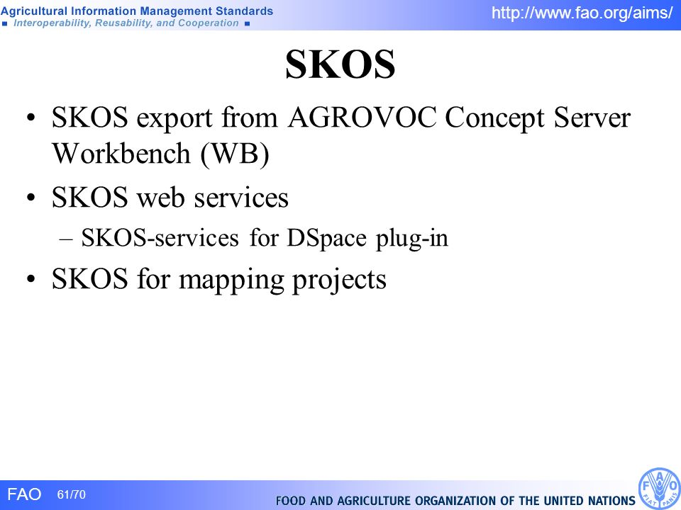 FAO 61/70 http://www.fao.org/aims/ SKOS SKOS export from AGROVOC Concept Server Workbench (WB) SKOS web services –SKOS-services for DSpace plug-in SKO