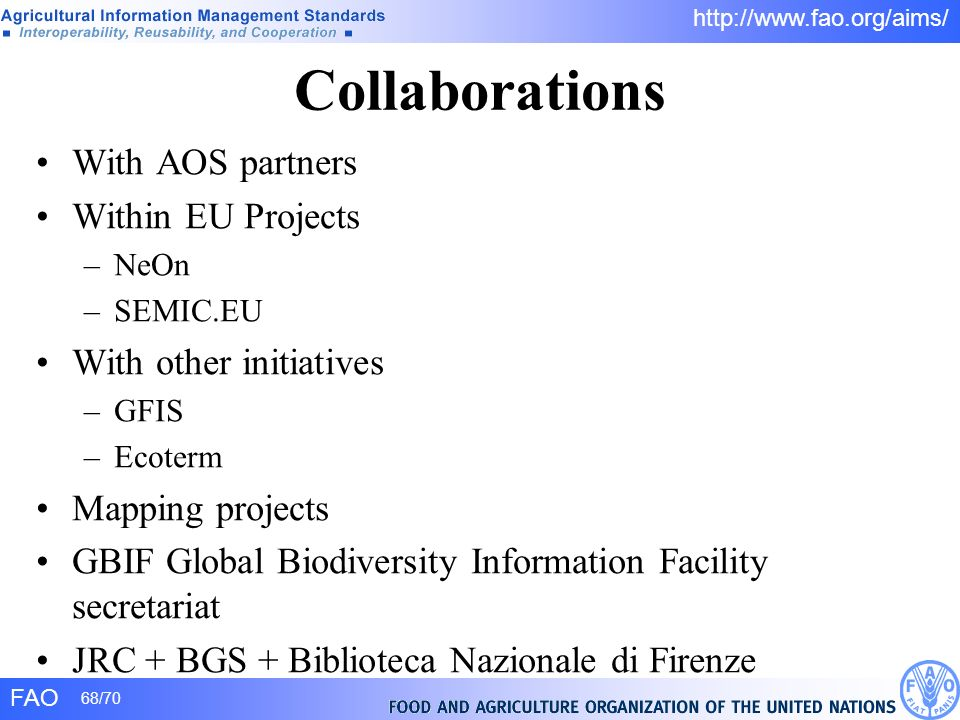 FAO 68/70 http://www.fao.org/aims/ Collaborations With AOS partners Within EU Projects –NeOn –SEMIC.EU With other initiatives –GFIS –Ecoterm Mapping p