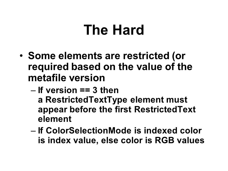 The Hard Some elements are restricted (or required based on the value of the metafile version –If version == 3 then a RestrictedTextType element must
