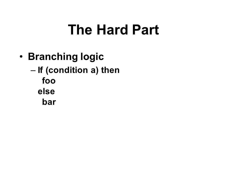 The Hard Part Branching logic –If (condition a) then foo else bar