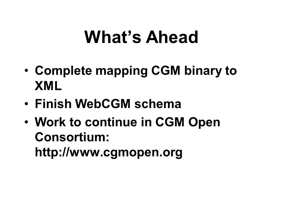 Whats Ahead Complete mapping CGM binary to XML Finish WebCGM schema Work to continue in CGM Open Consortium: http://www.cgmopen.org