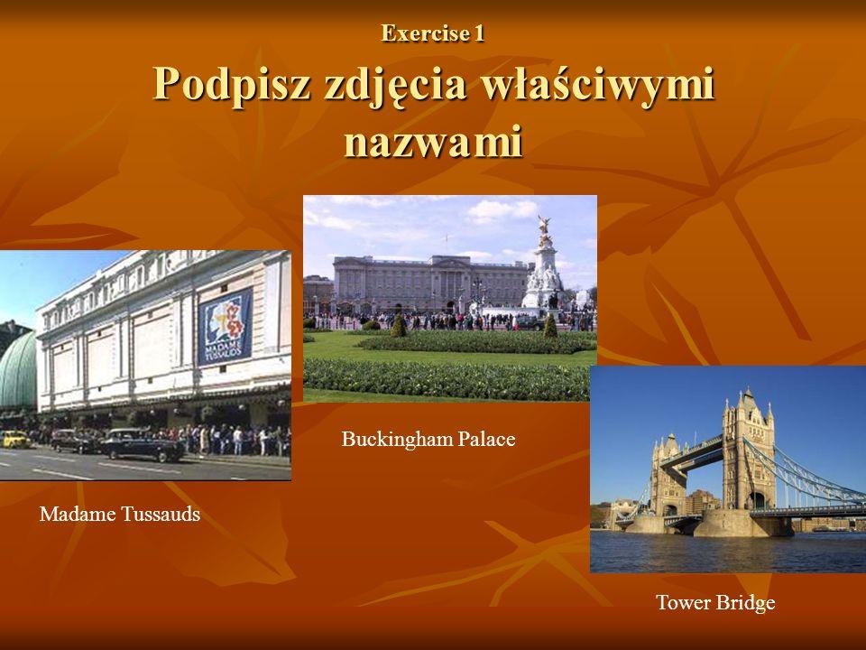 Exercise 1 Podpisz zdjęcia właściwymi nazwami Madame Tussauds Buckingham Palace Tower Bridge