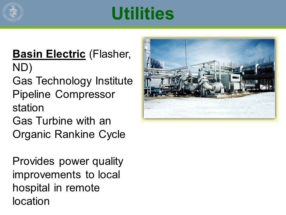 Utilities Basin Electric (Flasher, ND) Gas Technology Institute Pipeline Compressor station Gas Turbine with an Organic Rankine Cycle Provides power q