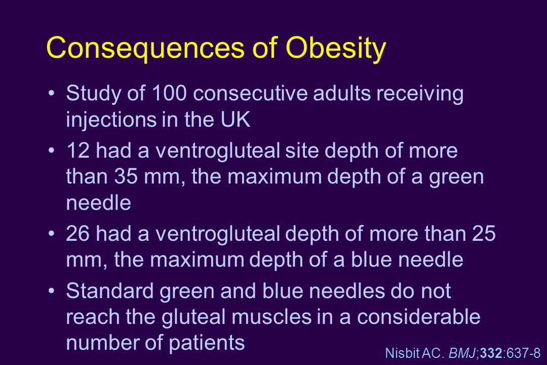 Consequences of Obesity Study of 100 consecutive adults receiving injections in the UK 12 had a ventrogluteal site depth of more than 35 mm, the maxim