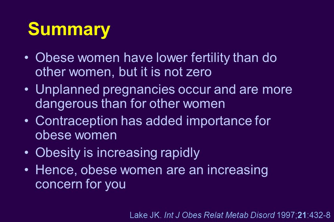 Summary Obese women have lower fertility than do other women, but it is not zero Unplanned pregnancies occur and are more dangerous than for other wom