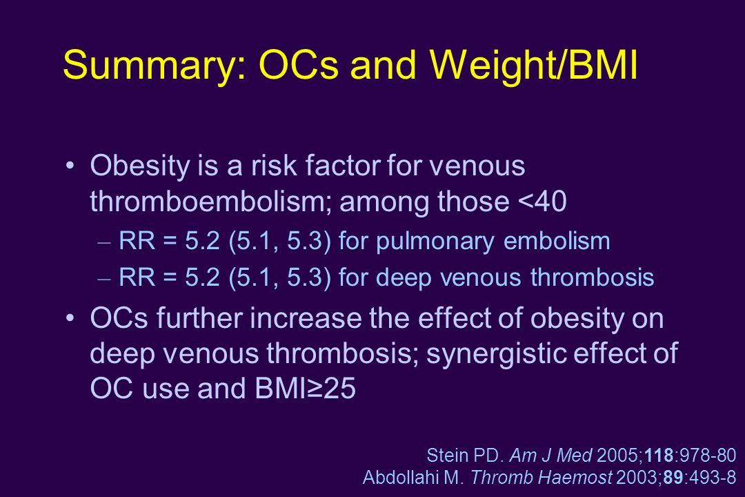 Summary: OCs and Weight/BMI Obesity is a risk factor for venous thromboembolism; among those <40 – RR = 5.2 (5.1, 5.3) for pulmonary embolism – RR = 5