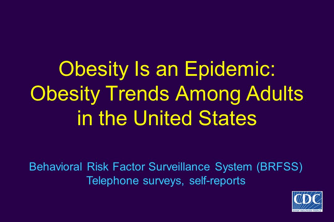 Obesity Is an Epidemic: Obesity Trends Among Adults in the United States Behavioral Risk Factor Surveillance System (BRFSS) Telephone surveys, self-re