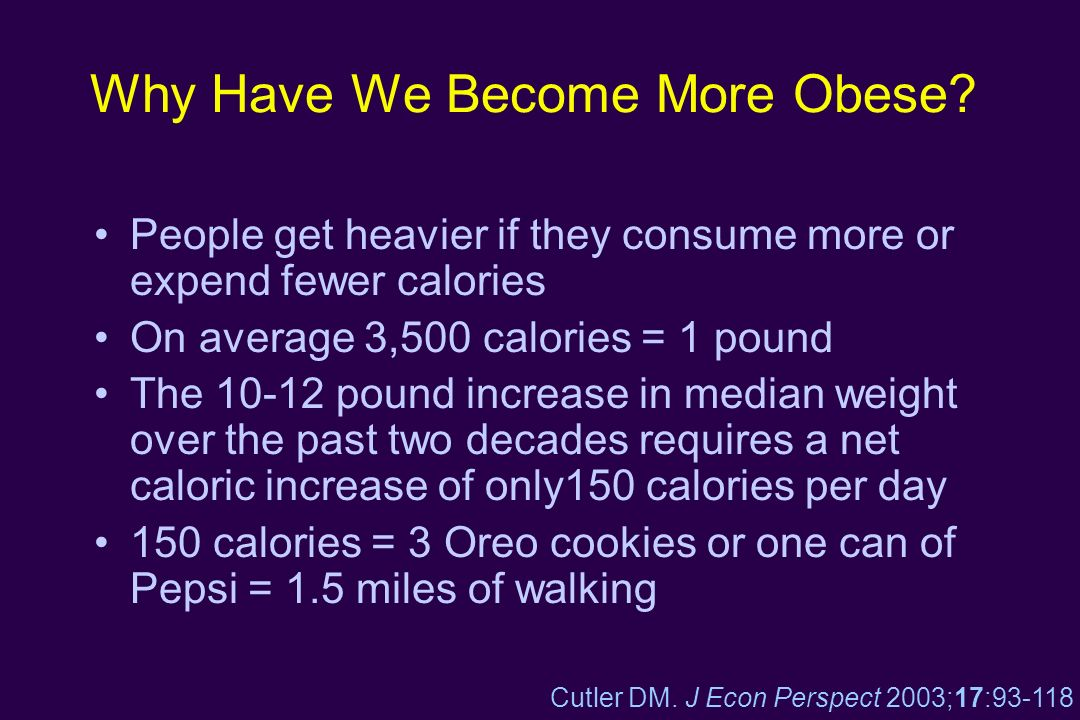Why Have We Become More Obese? People get heavier if they consume more or expend fewer calories On average 3,500 calories = 1 pound The 10-12 pound in