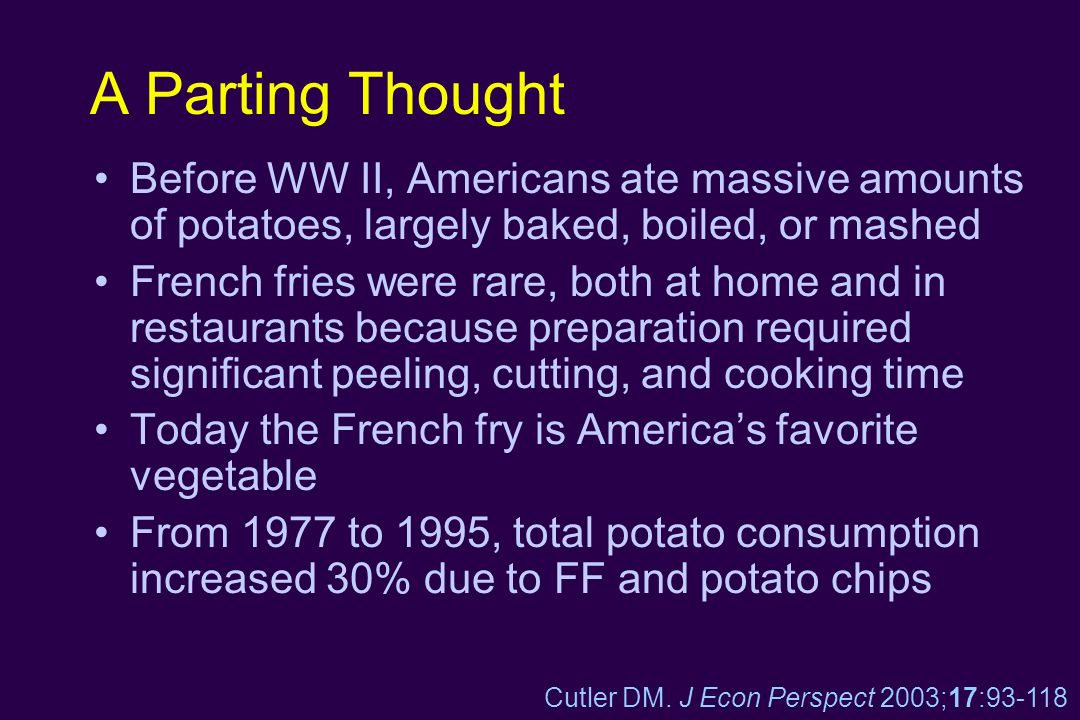 A Parting Thought Before WW II, Americans ate massive amounts of potatoes, largely baked, boiled, or mashed French fries were rare, both at home and i