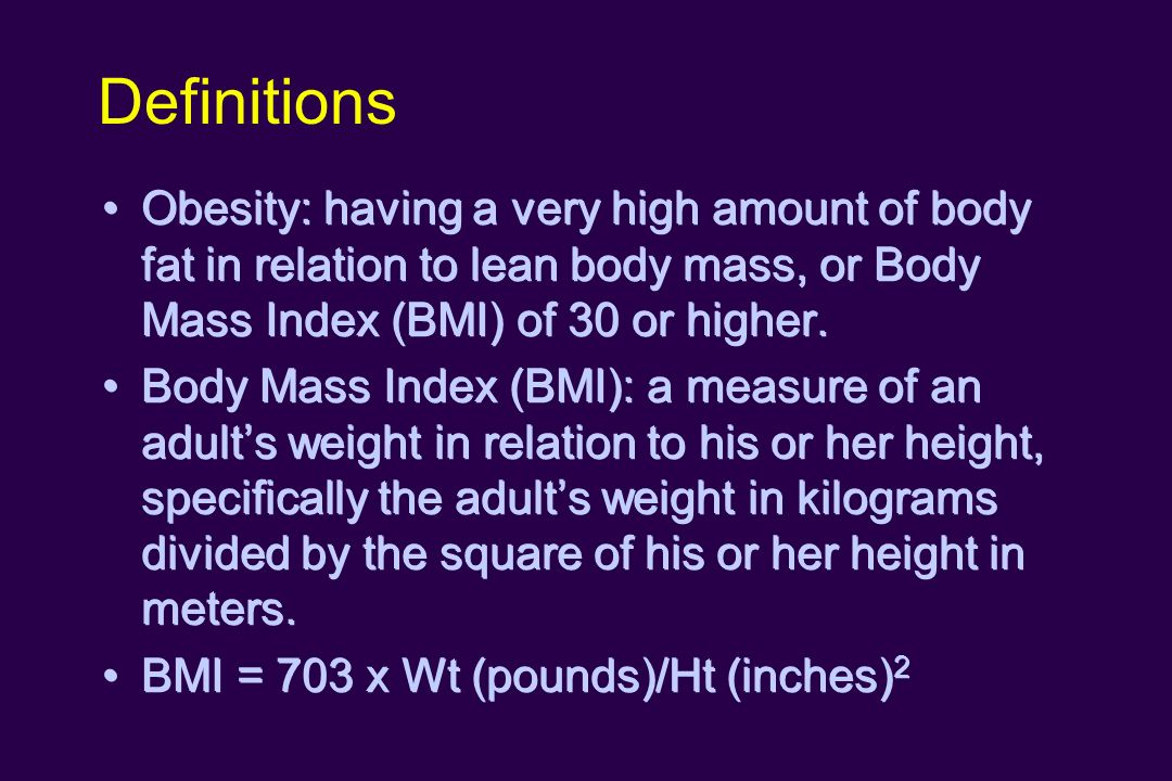 Definitions Obesity: having a very high amount of body fat in relation to lean body mass, or Body Mass Index (BMI) of 30 or higher. Body Mass Index (B