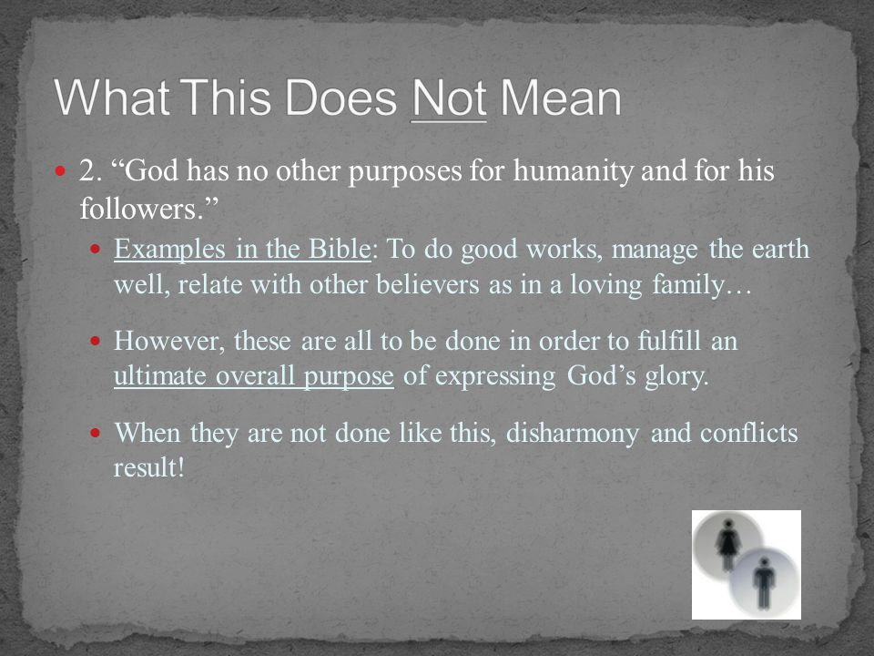 2. God has no other purposes for humanity and for his followers. Examples in the Bible: To do good works, manage the earth well, relate with other bel