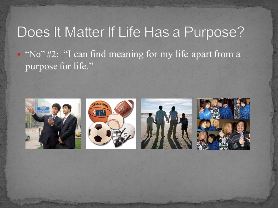 No #2: I can find meaning for my life apart from a purpose for life.
