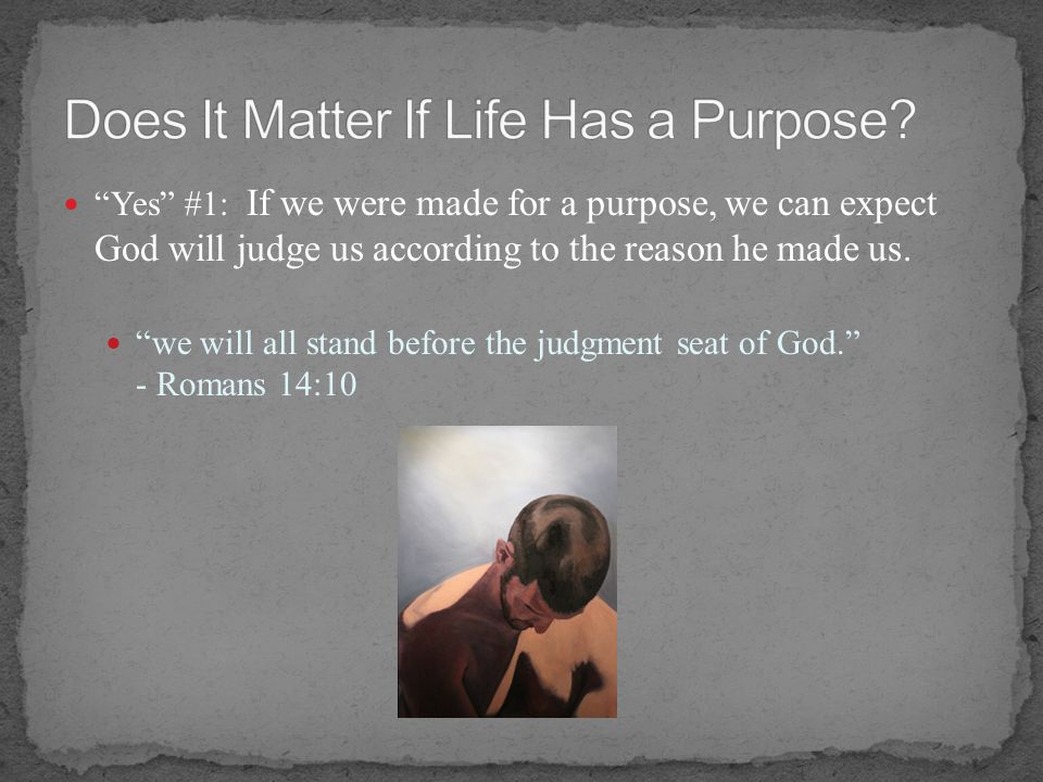 Yes #1: If we were made for a purpose, we can expect God will judge us according to the reason he made us. we will all stand before the judgment seat