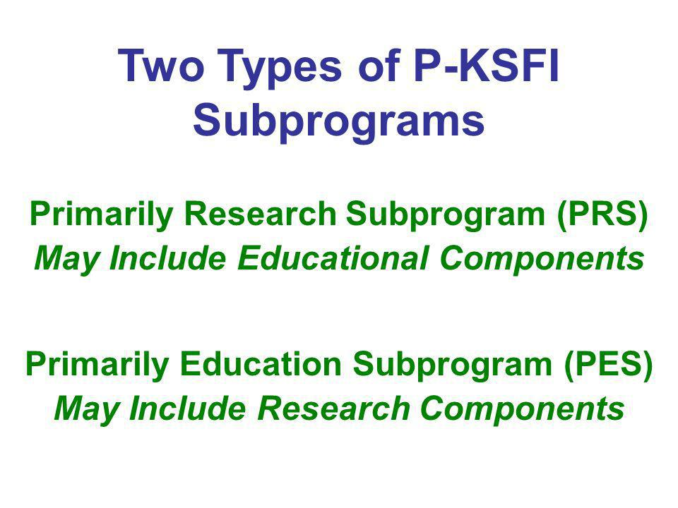 Two Types of P-KSFI Subprograms Primarily Research Subprogram (PRS) May Include Educational Components Primarily Education Subprogram (PES) May Includ
