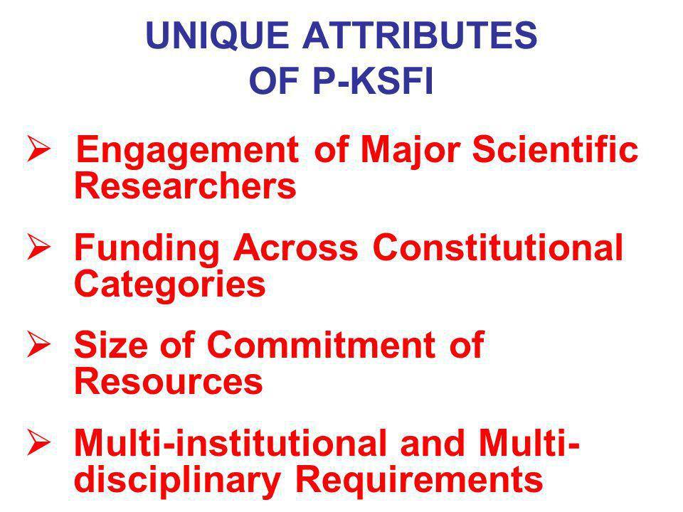 UNIQUE ATTRIBUTES OF P-KSFI Engagement of Major Scientific Researchers Funding Across Constitutional Categories Size of Commitment of Resources Multi-