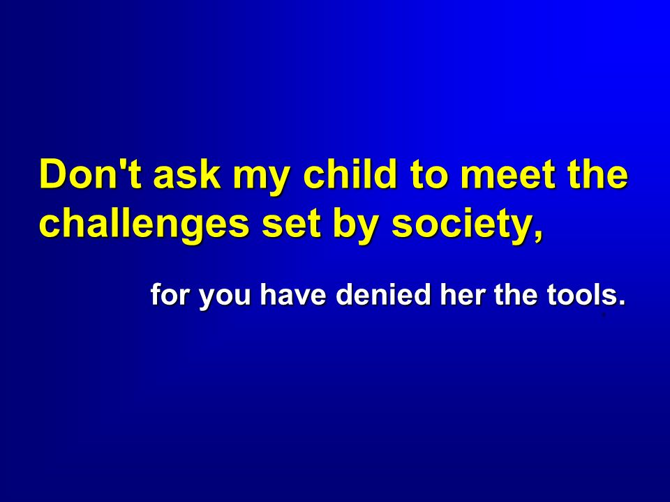 Don't ask my child to meet the challenges set by society, for you have denied her the tools..