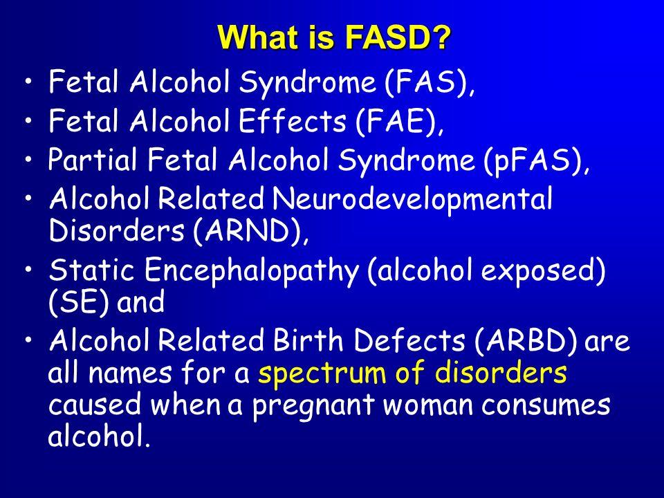 Fetal Alcohol Syndrome (FAS), Fetal Alcohol Effects (FAE), Partial Fetal Alcohol Syndrome (pFAS), Alcohol Related Neurodevelopmental Disorders (ARND),