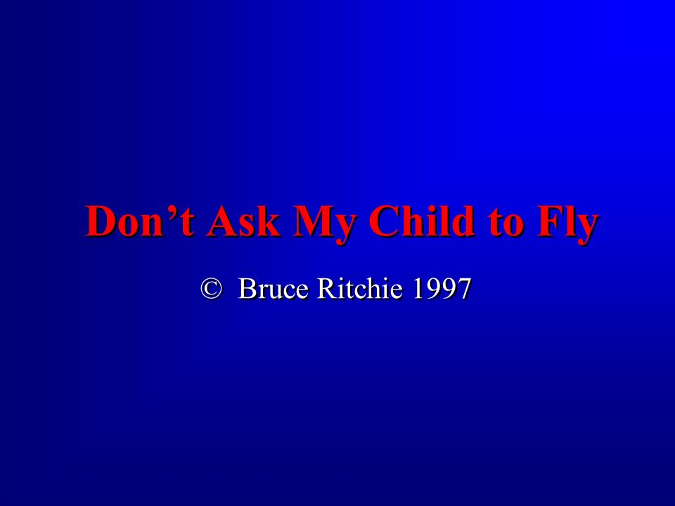 for he has not wings. Don t ask my child to fly,.