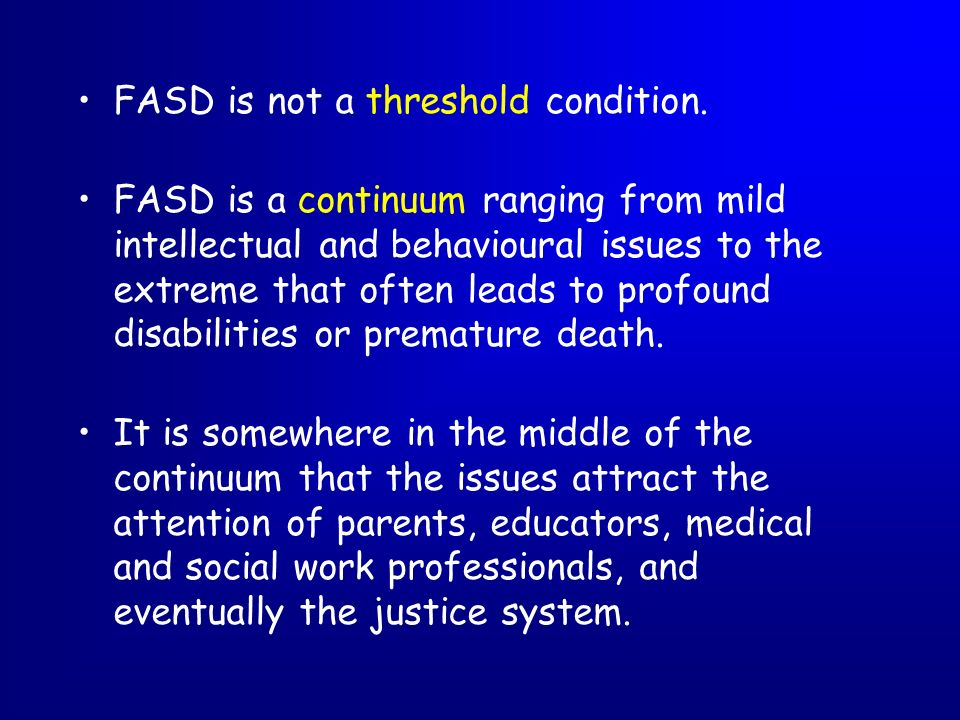 FASD is not a threshold condition. FASD is a continuum ranging from mild intellectual and behavioural issues to the extreme that often leads to profou