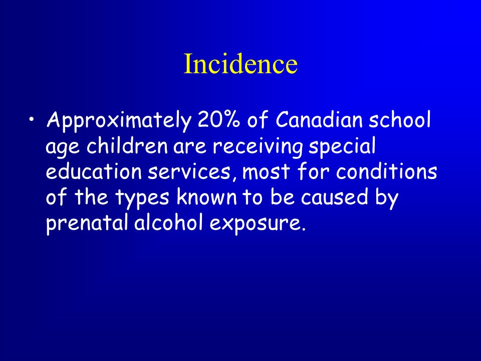 Incidence Approximately 20% of Canadian school age children are receiving special education services, most for conditions of the types known to be cau