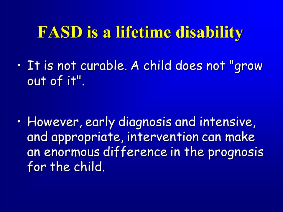 FASD is a lifetime disability It is not curable. A child does not
