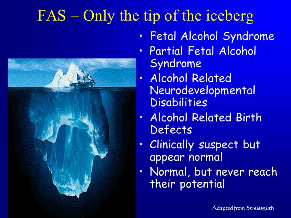 FAS – Only the tip of the iceberg Fetal Alcohol Syndrome Partial Fetal Alcohol Syndrome Alcohol Related Neurodevelopmental Disabilities Alcohol Relate