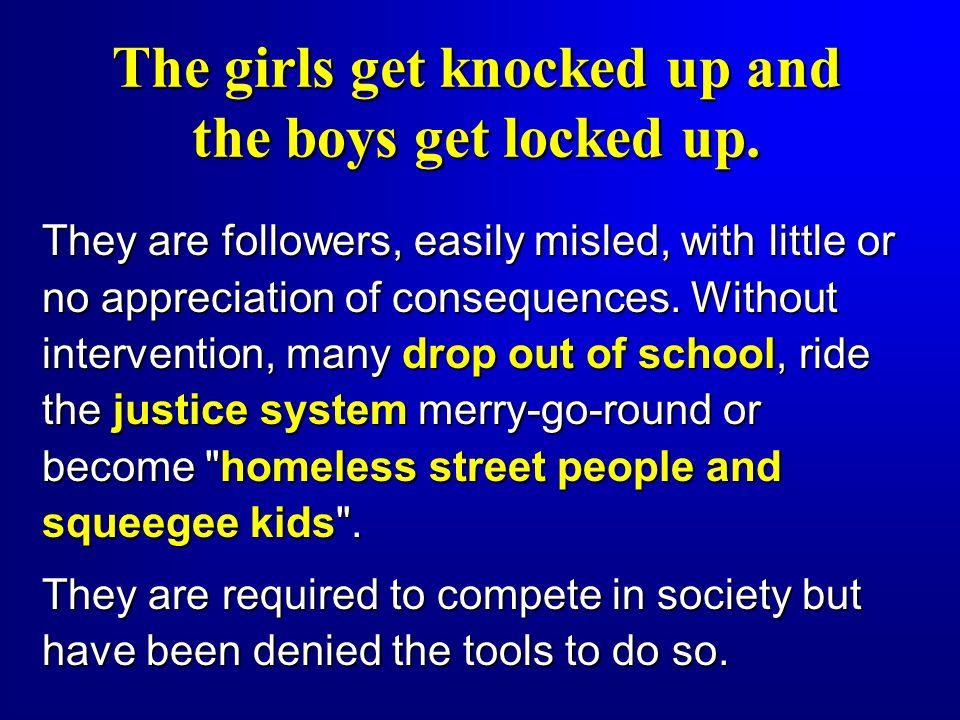 The girls get knocked up and the boys get locked up. They are followers, easily misled, with little or no appreciation of consequences. Without interv