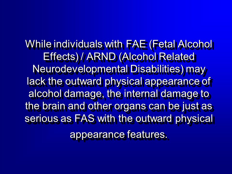 While individuals with FAE (Fetal Alcohol Effects) / ARND (Alcohol Related Neurodevelopmental Disabilities) may lack the outward physical appearance o