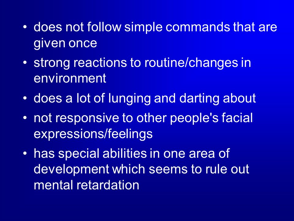 does not follow simple commands that are given once strong reactions to routine/changes in environment does a lot of lunging and darting about not res