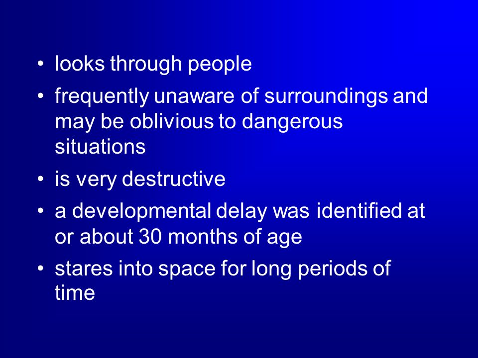 looks through people frequently unaware of surroundings and may be oblivious to dangerous situations is very destructive a developmental delay was ide