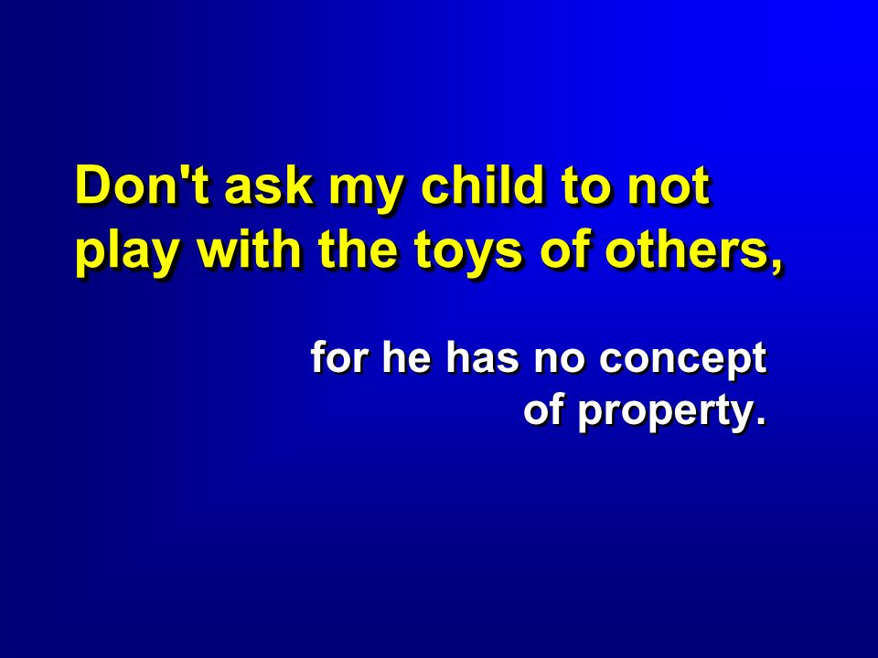 Don't ask my child to not play with the toys of others, for he has no concept of property.
