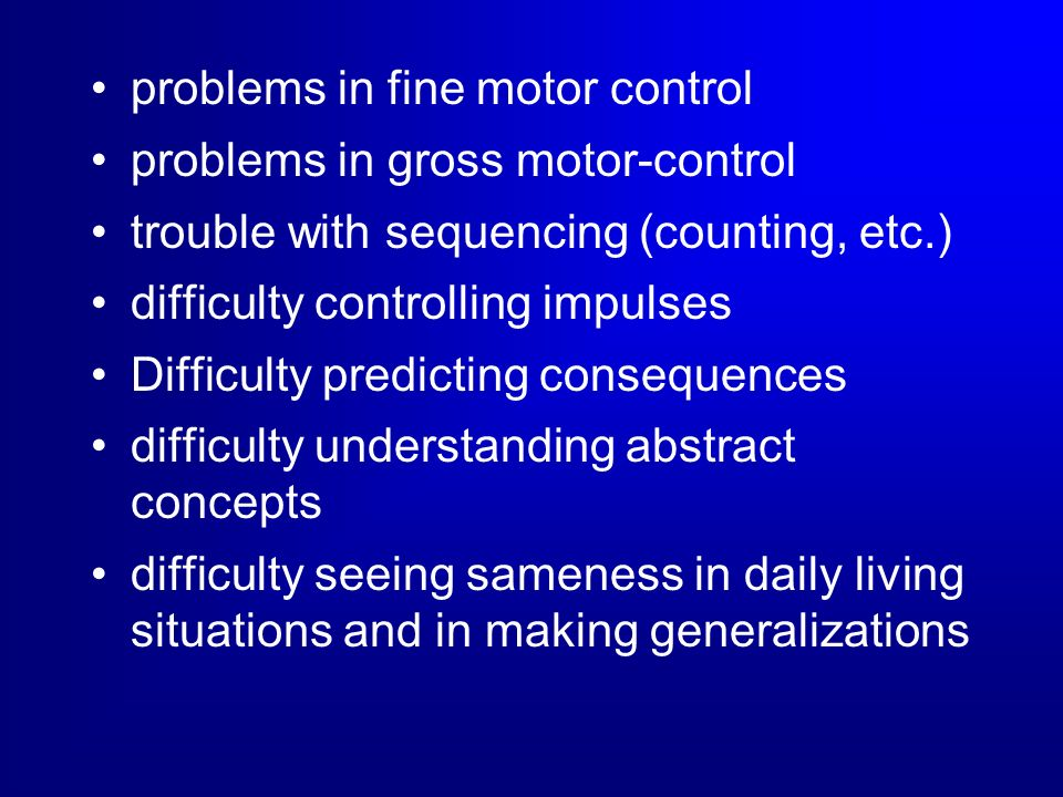 problems in fine motor control problems in gross motor-control trouble with sequencing (counting, etc.) difficulty controlling impulses Difficulty pre