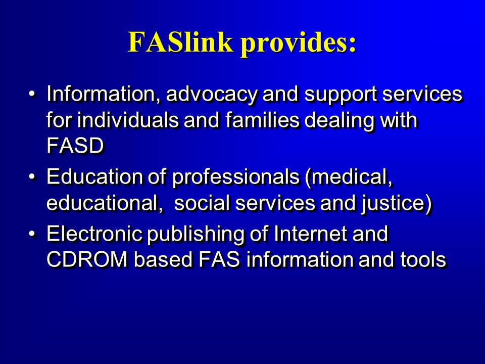 FASlink provides: Information, advocacy and support services for individuals and families dealing with FASDInformation, advocacy and support services