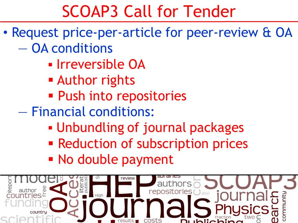 SCOAP3 Call for Tender Request price-per-article for peer-review & OA OA conditions Irreversible OA Author rights Push into repositories Financial conditions: Unbundling of journal packages Reduction of subscription prices No double payment