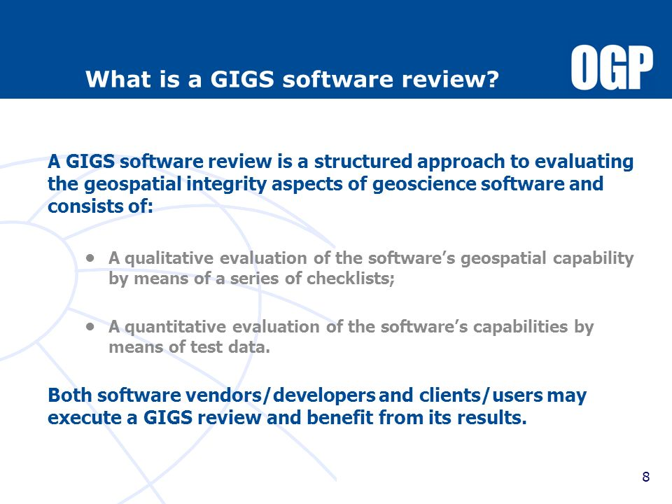 8 What is a GIGS software review? A GIGS software review is a structured approach to evaluating the geospatial integrity aspects of geoscience softwar