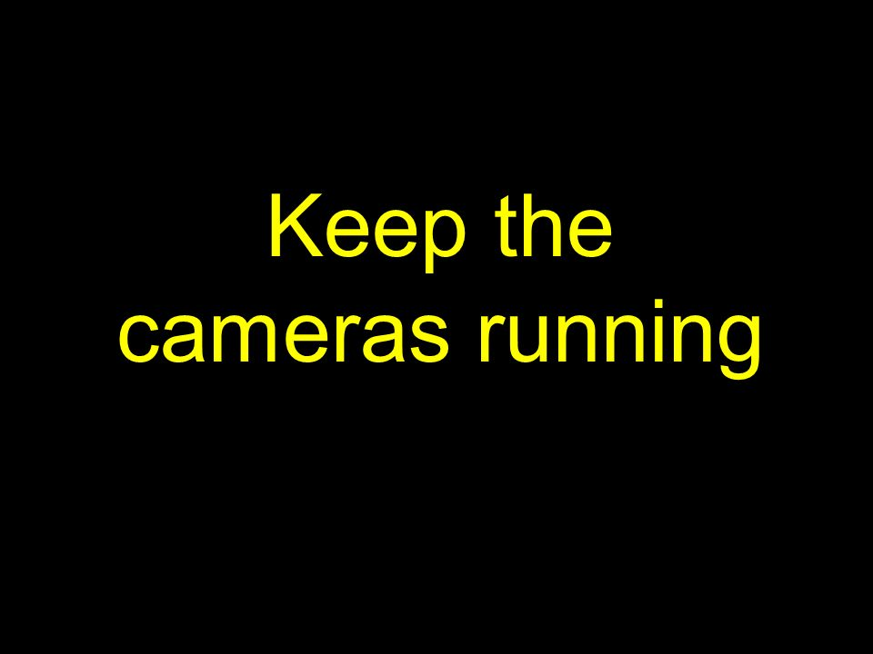 Keep the cameras running