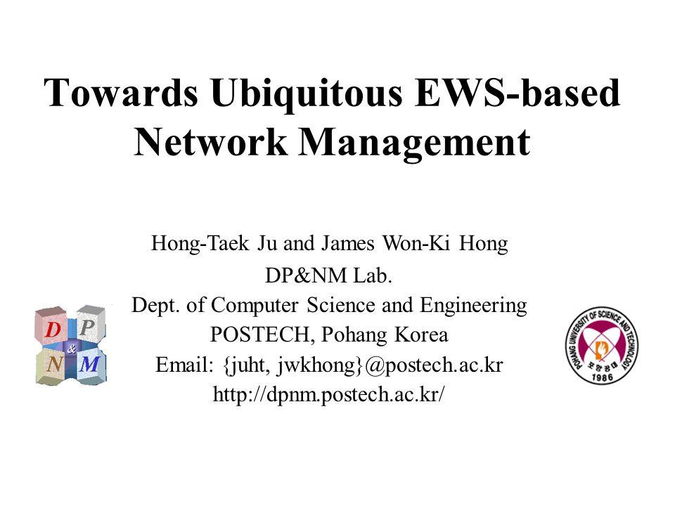 Towards Ubiquitous EWS-based Network Management Hong-Taek Ju and James Won-Ki Hong DP&NM Lab.