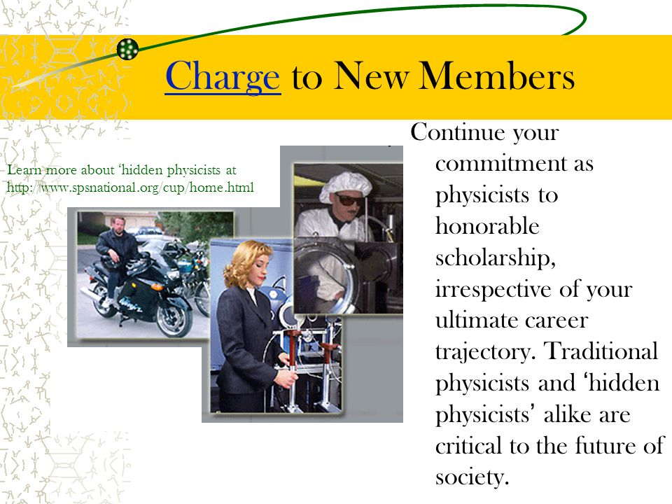 ChargeCharge to New Members Continue your commitment as physicists to honorable scholarship, irrespective of your ultimate career trajectory.