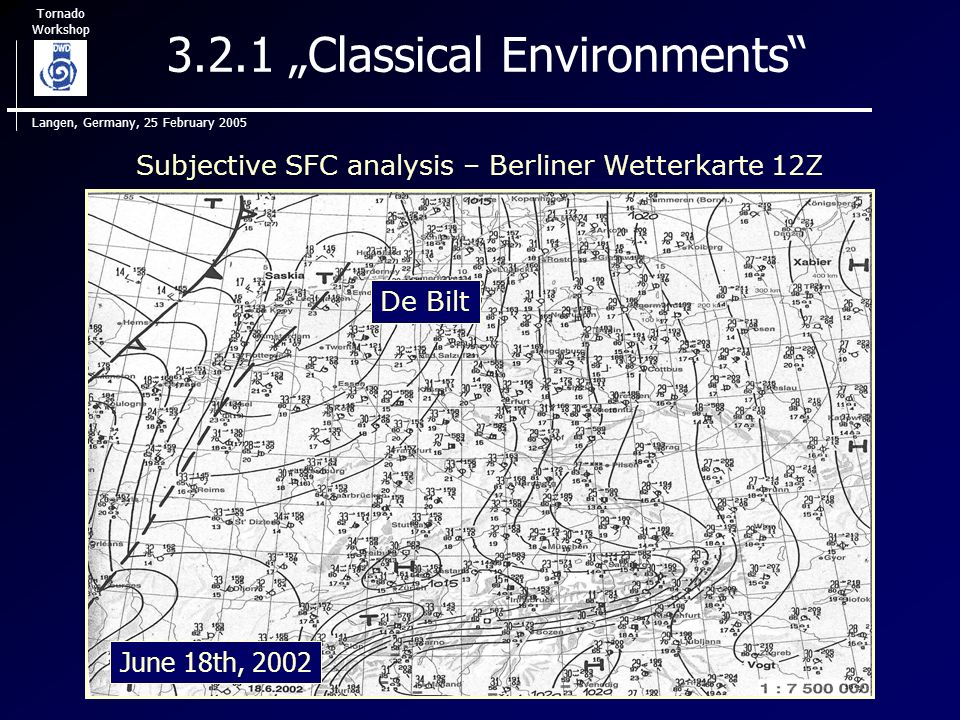 Tornado Workshop Langen, Germany, 25 February 2005 3.2.1 Classical Environments Subjective SFC analysis – Berliner Wetterkarte 12Z De Bilt June 18th, 2002