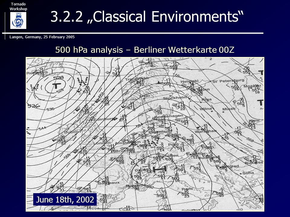 Tornado Workshop Langen, Germany, 25 February 2005 3.2.2 Classical Environments 500 hPa analysis – Berliner Wetterkarte 00Z June 18th, 2002