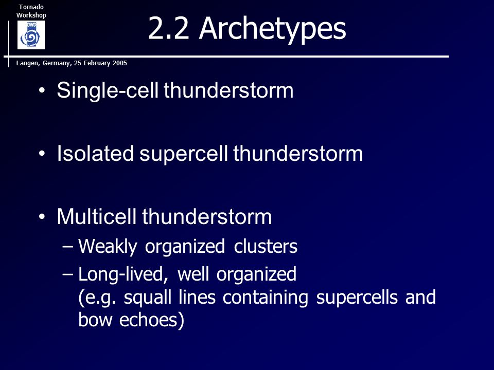Tornado Workshop Langen, Germany, 25 February 2005 2.2 Archetypes Single-cell thunderstorm Isolated supercell thunderstorm Multicell thunderstorm –Weakly organized clusters –Long-lived, well organized (e.g.