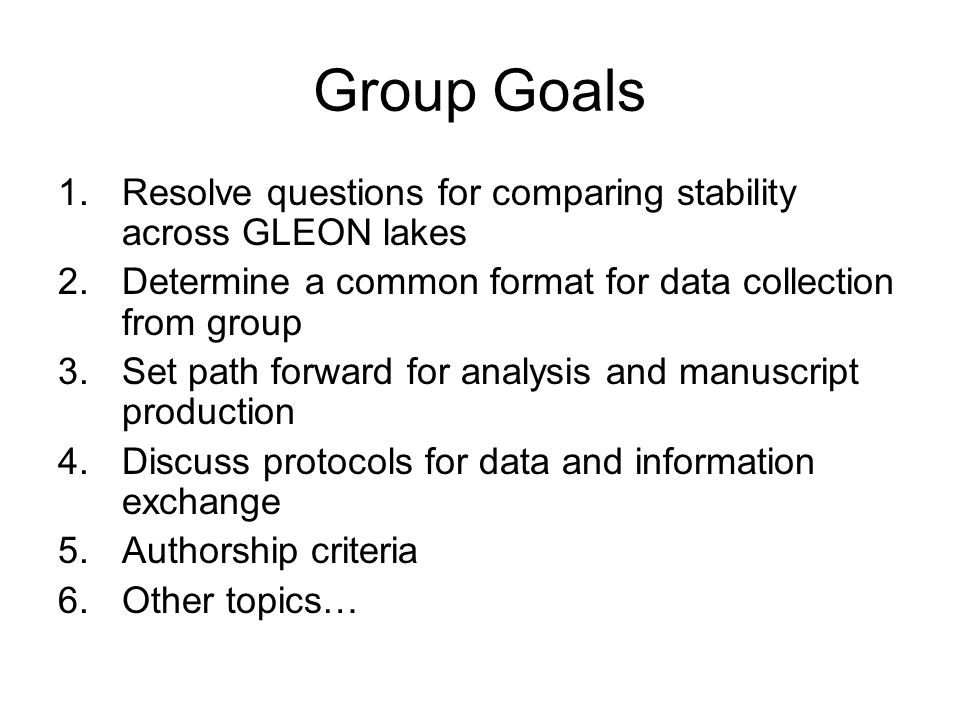 Group Goals 1.Resolve questions for comparing stability across GLEON lakes 2.Determine a common format for data collection from group 3.Set path forward for analysis and manuscript production 4.Discuss protocols for data and information exchange 5.Authorship criteria 6.Other topics…