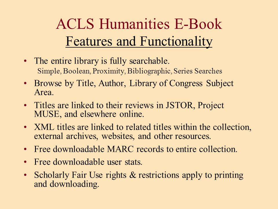 ACLS Humanities E-Book Features and Functionality The entire library is fully searchable. Simple, Boolean, Proximity, Bibliographic, Series Searches B