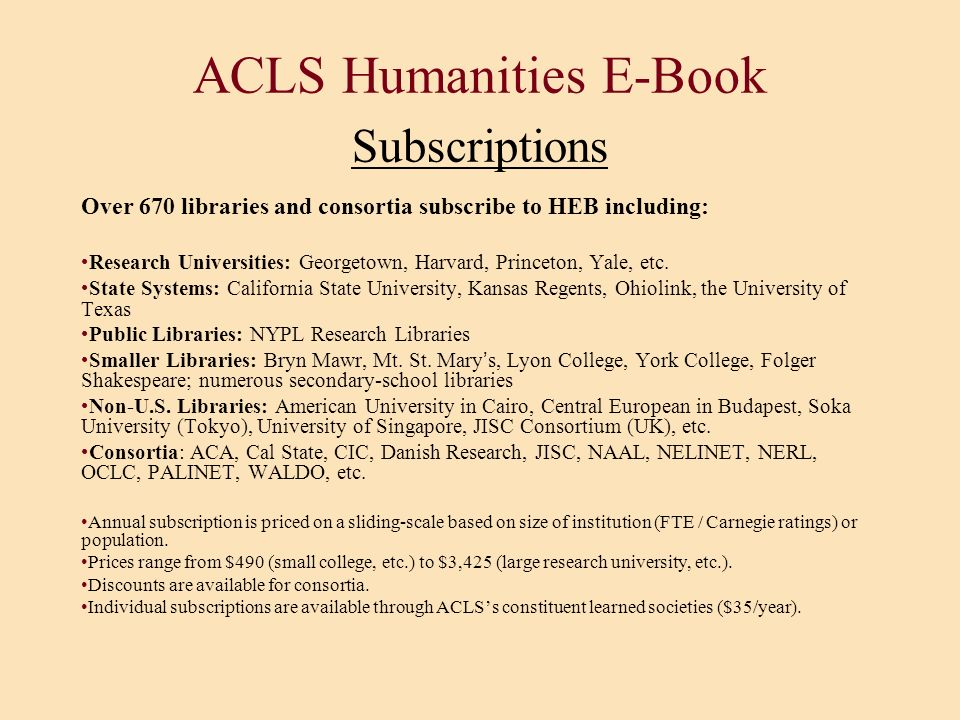 ACLS Humanities E-Book Subscriptions Over 670 libraries and consortia subscribe to HEB including: Research Universities: Georgetown, Harvard, Princeto