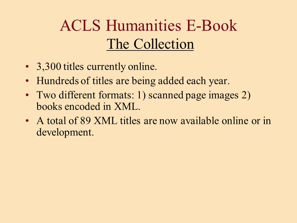 ACLS Humanities E-Book The Collection 3,300 titles currently online. Hundreds of titles are being added each year. Two different formats: 1) scanned p