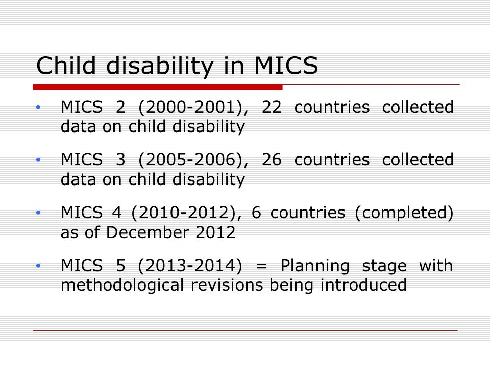 Child disability in MICS MICS 2 (2000-2001), 22 countries collected data on child disability MICS 3 (2005-2006), 26 countries collected data on child