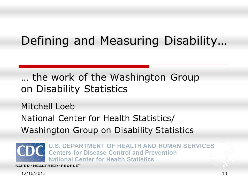 12/16/2013 Defining and Measuring Disability… … the work of the Washington Group on Disability Statistics Mitchell Loeb National Center for Health Sta