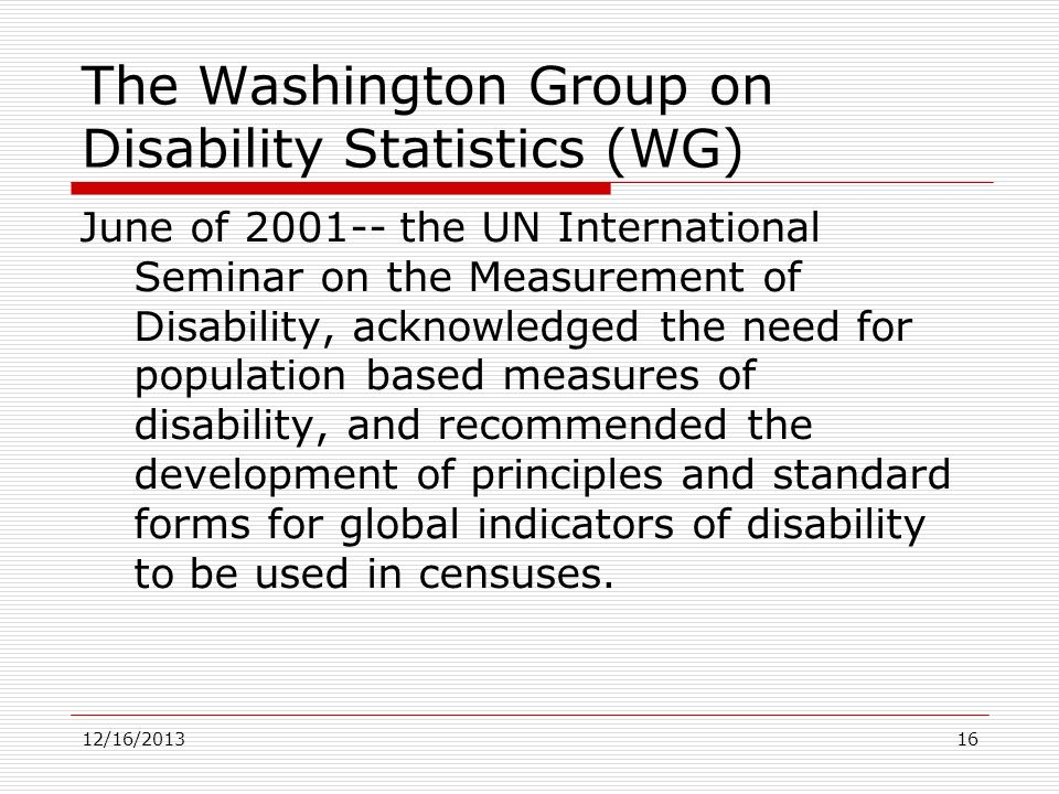 June of 2001-- the UN International Seminar on the Measurement of Disability, acknowledged the need for population based measures of disability, and r